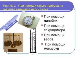 Тест № 1. При помощи какого прибора на практике измеряют массу тела? При помо