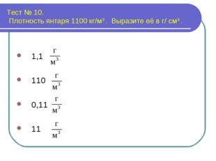 Тест № 10. Плотность янтаря 1100 кг/м3 . Выразите её в г/ см3 . 1,1 110 0,11 11