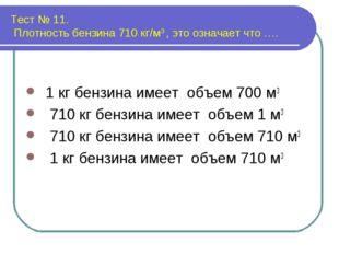 Тест № 11. Плотность бензина 710 кг/м3 , это означает что …. 1 кг бензина име