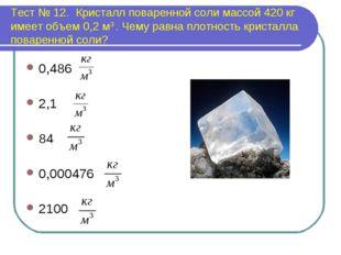 Тест № 12. Кристалл поваренной соли массой 420 кг имеет объем 0,2 м3 . Чему р