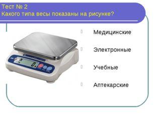 Тест № 2 Какого типа весы показаны на рисунке? Медицинские Электронные Учебны