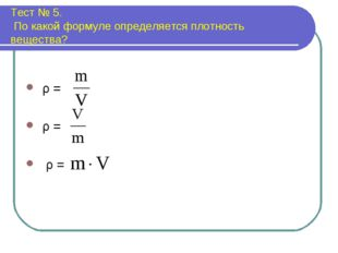 Тест № 5. По какой формуле определяется плотность вещества? ρ = ρ = ρ =