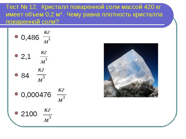 Тест № 12. Кристалл поваренной соли массой 420 кг имеет объем 0,2 м3 . Чему р...
