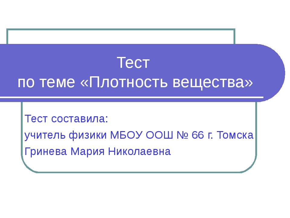 Тест по теме «Плотность вещества» Тест составила: учитель физики МБОУ ООШ № 6...