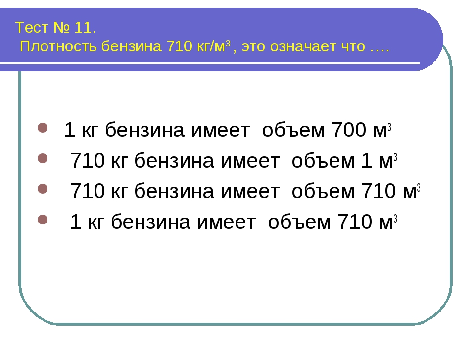 Тест № 11. Плотность бензина 710 кг/м3 , это означает что …. 1 кг бензина име...