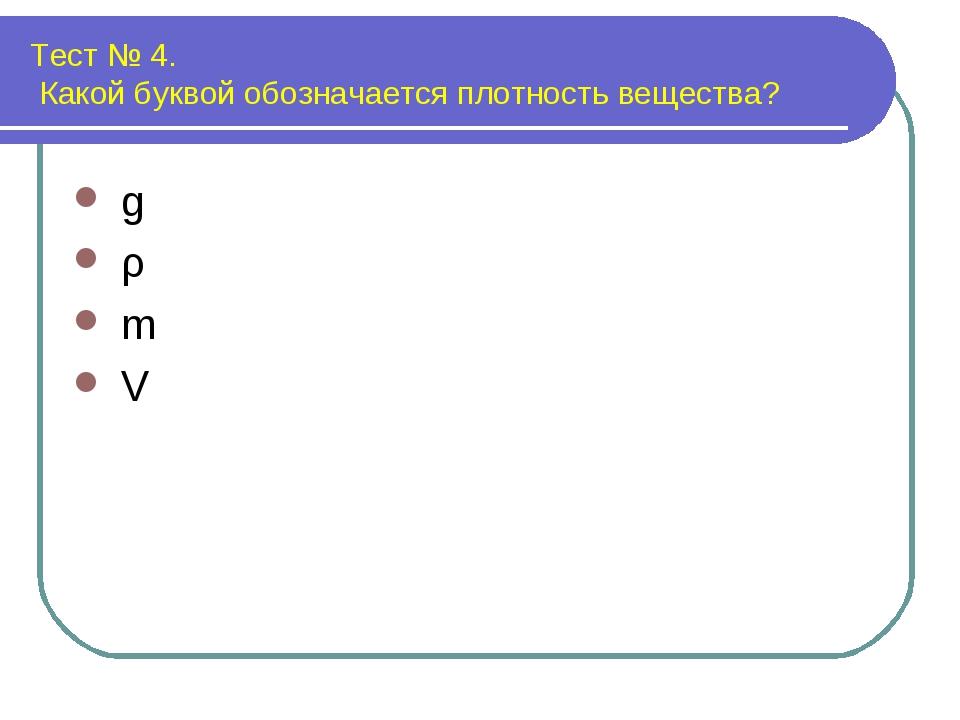 Тест № 4. Какой буквой обозначается плотность вещества? g ρ m V