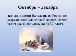 Октябрь – декабрь – изгнание армии Наполеона из России по разрушенной Смолен