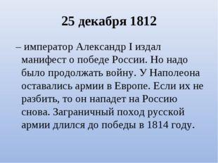25 декабря 1812 – император Александр I издал манифест о победе России. Но н