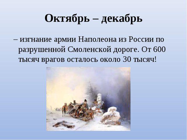 Октябрь – декабрь – изгнание армии Наполеона из России по разрушенной Смолен...