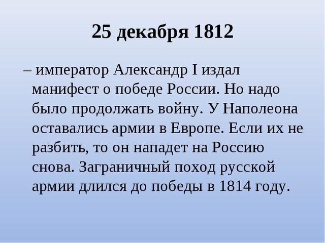 25 декабря 1812 – император Александр I издал манифест о победе России. Но н...