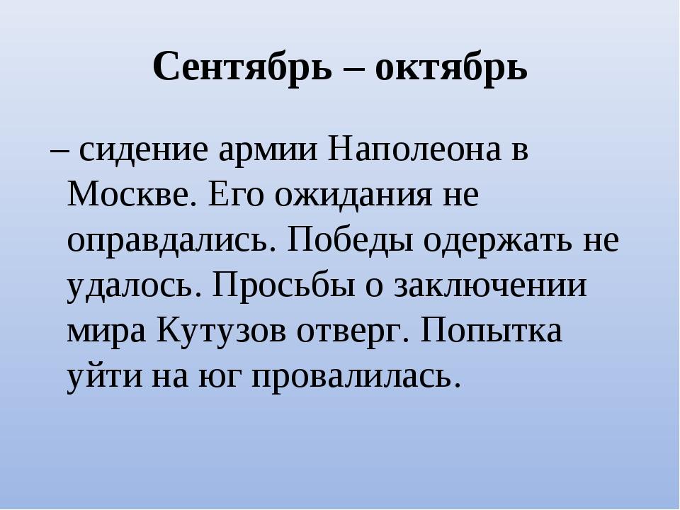 Сентябрь – октябрь – сидение армии Наполеона в Москве. Его ожидания не оправ...