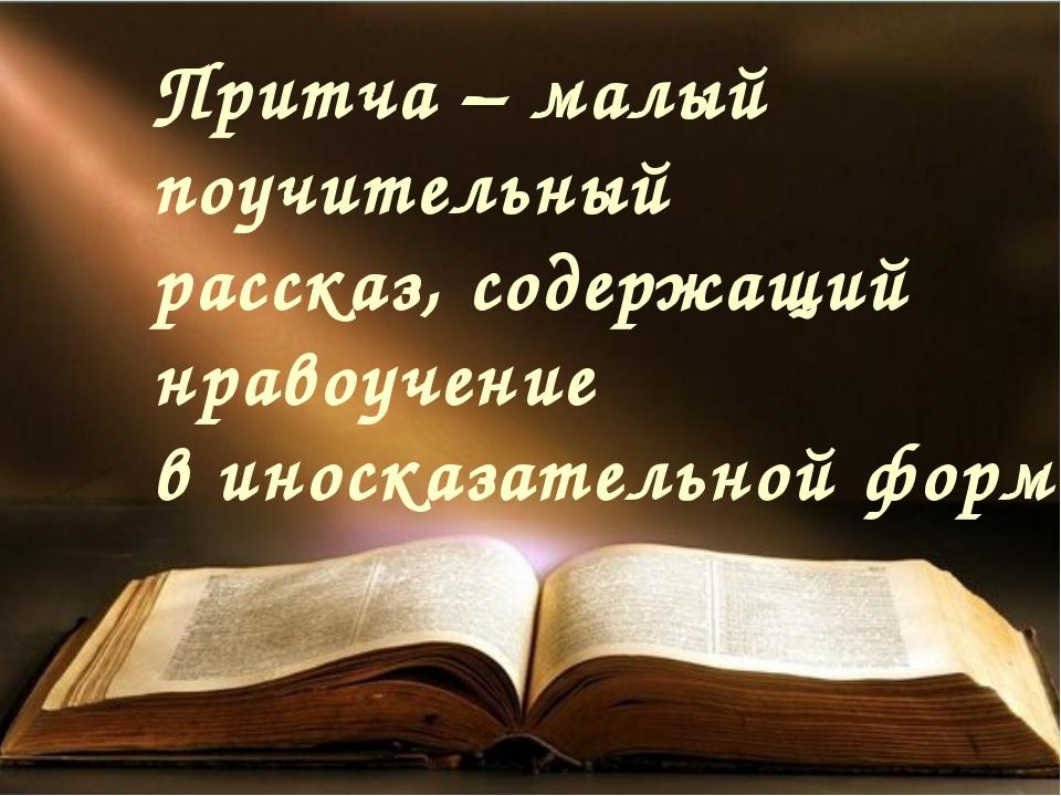 Притча – малый поучительный рассказ, содержащий нравоучение в иносказательной...