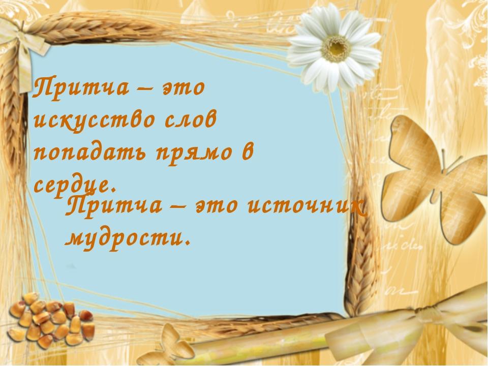 Притча – это источник мудрости. Притча – это искусство слов попадать прямо в...