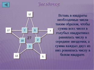 10 5 7 17 3 2 7 12 13 5 27 Вставь в квадраты необходимые числа таким образом,