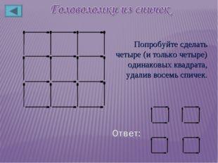 Попробуйте сделать четыре (и только четыре) одинаковых квадрата, удалив восем