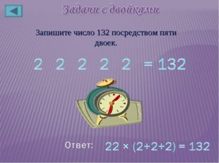 Запишите число 132 посредством пяти двоек.