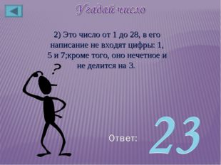 2) Это число от 1 до 28, в его написание не входят цифры: 1, 5 и 7;кроме того