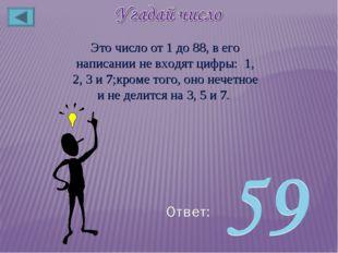 Это число от 1 до 88, в его написании не входят цифры: 1, 2, 3 и 7;кроме того