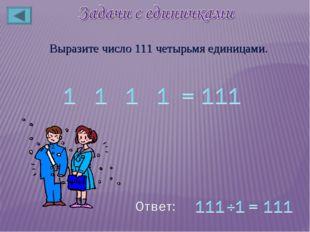Выразите число 111 четырьмя единицами.