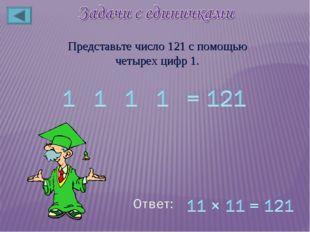 Представьте число 121 с помощью четырех цифр 1.