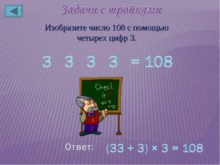 Изобразите число 108 с помощью четырех цифр 3.