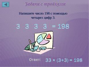 Напишите число 198 с помощью четырех цифр 3.
