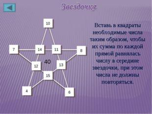 12 11 14 7 15 13 8 10 4 6 40 Вставь в квадраты необходимые числа таким образо