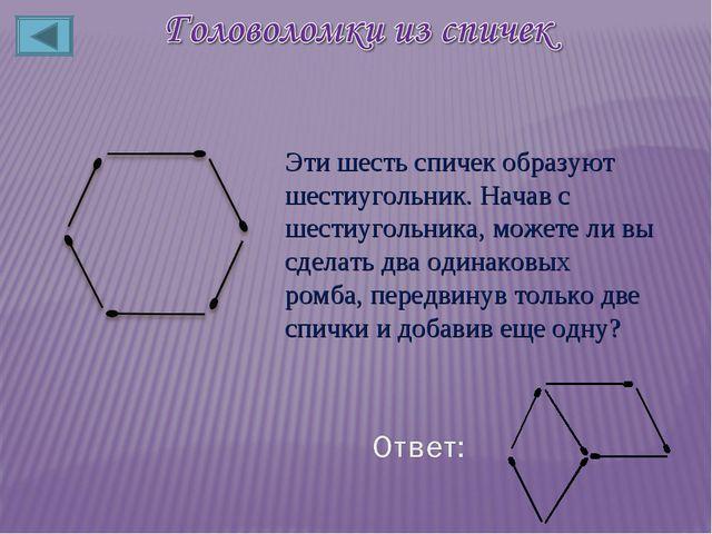 Эти шесть спичек образуют шестиугольник. Начав с шестиугольника, можете ли вы...