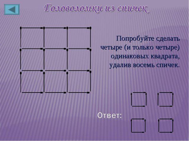 Попробуйте сделать четыре (и только четыре) одинаковых квадрата, удалив восем...