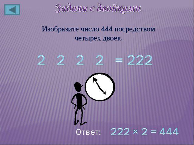Изобразите число 444 посредством четырех двоек.