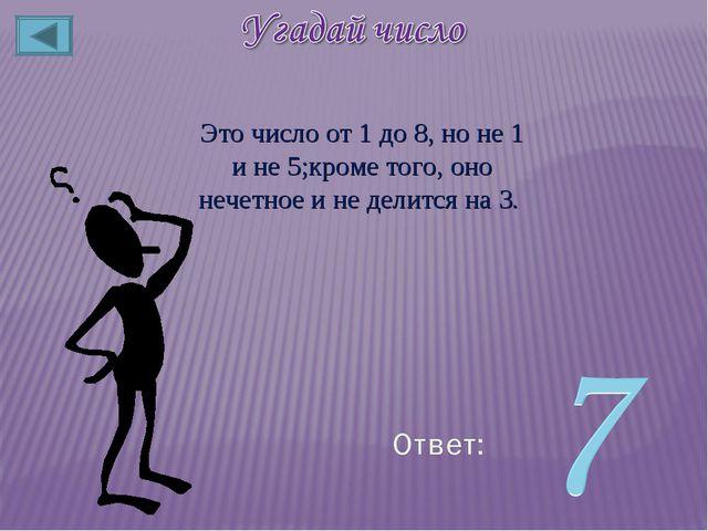 Это число от 1 до 8, но не 1 и не 5;кроме того, оно нечетное и не делится на 3.