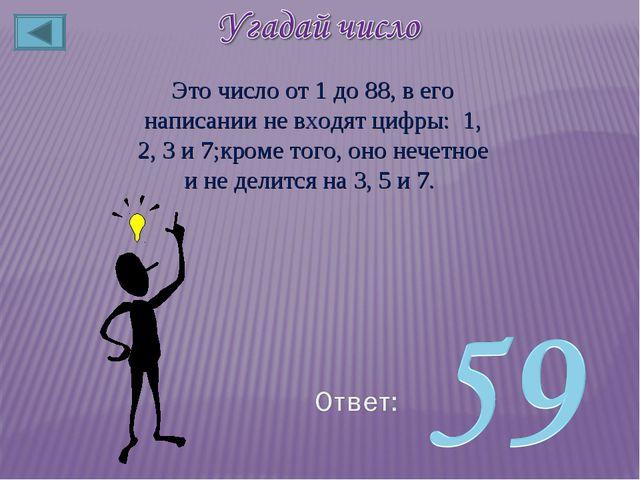 Это число от 1 до 88, в его написании не входят цифры: 1, 2, 3 и 7;кроме того...