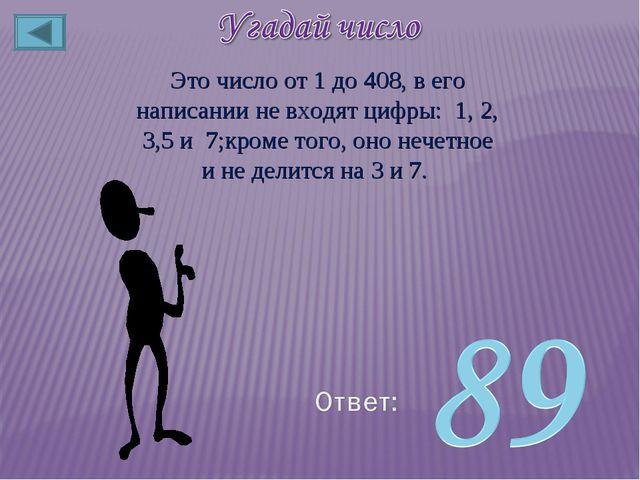 Это число от 1 до 408, в его написании не входят цифры: 1, 2, 3,5 и 7;кроме т...
