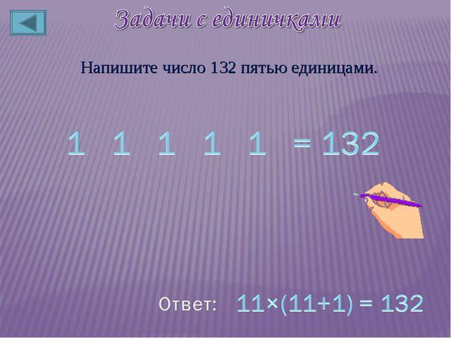 Напишите число 132 пятью единицами.