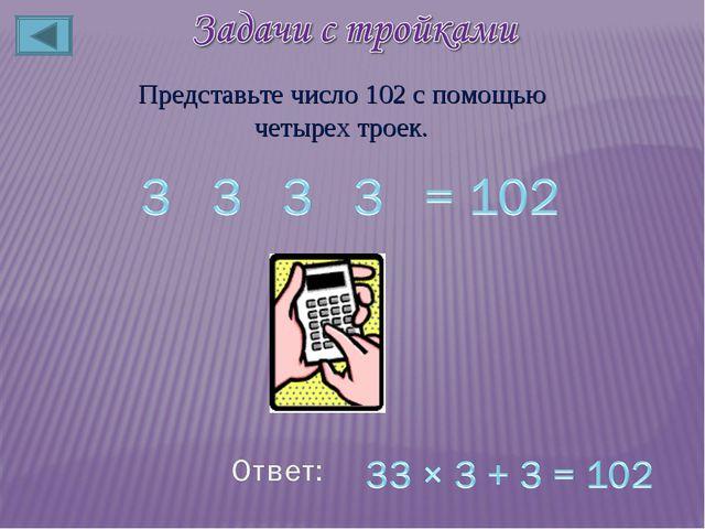 Представьте число 102 с помощью четырех троек.