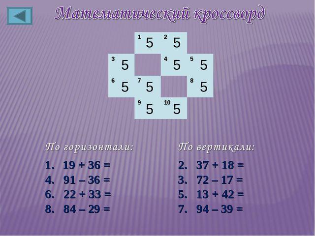 5 5 5 5 5 5 5 5 5 5 19 + 36 = 4. 91 – 36 = 6. 22 + 33 = 8. 84 – 29 = 2. 37 +...