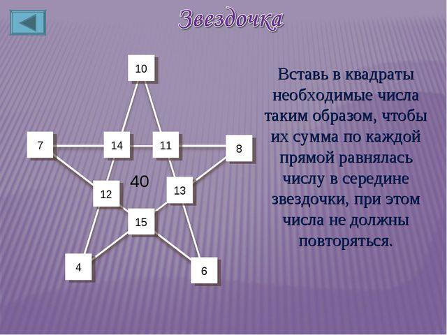 12 11 14 7 15 13 8 10 4 6 40 Вставь в квадраты необходимые числа таким образо...