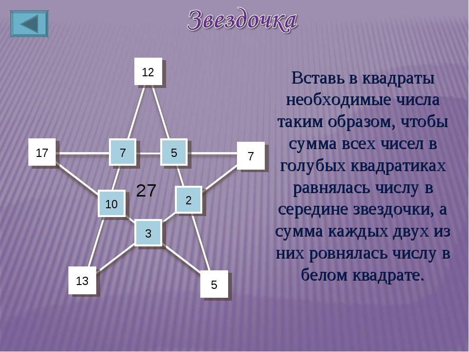 10 5 7 17 3 2 7 12 13 5 27 Вставь в квадраты необходимые числа таким образом,...