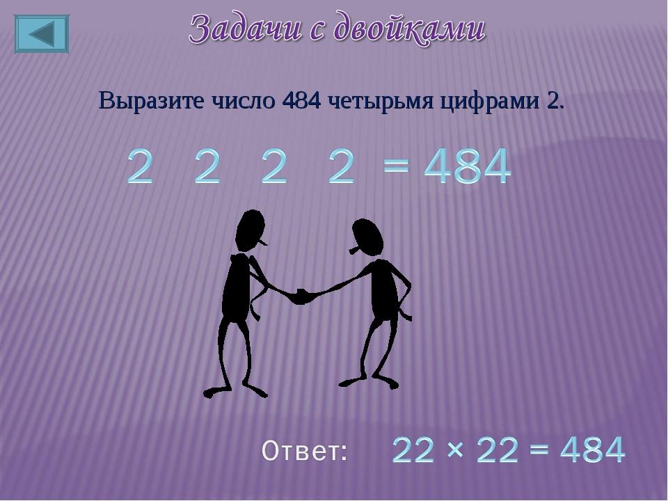 Выразите число 484 четырьмя цифрами 2.