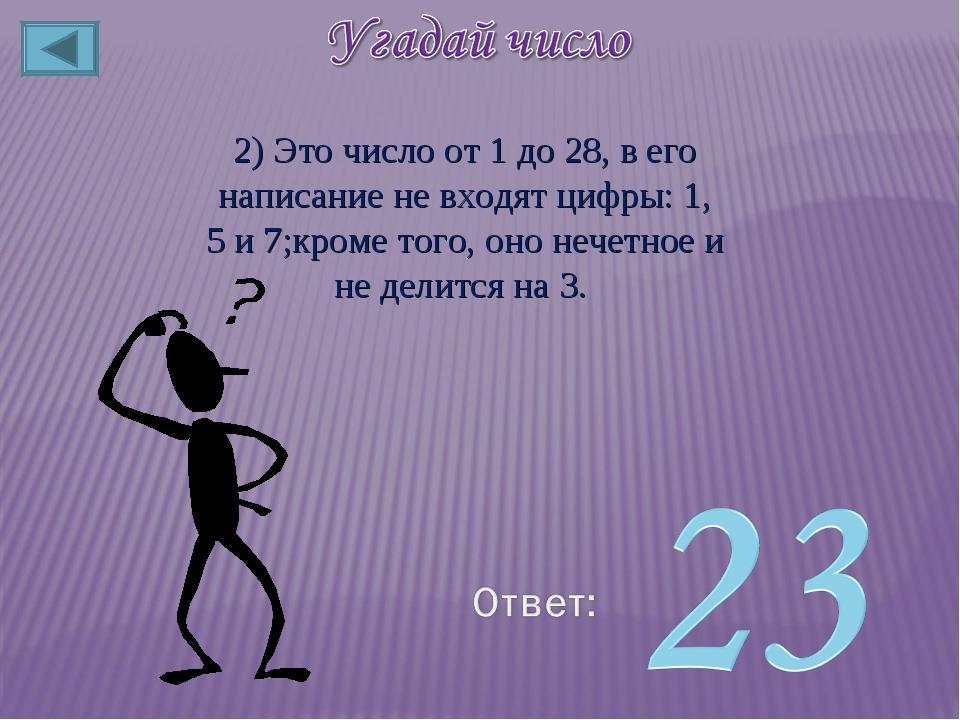 2) Это число от 1 до 28, в его написание не входят цифры: 1, 5 и 7;кроме того...