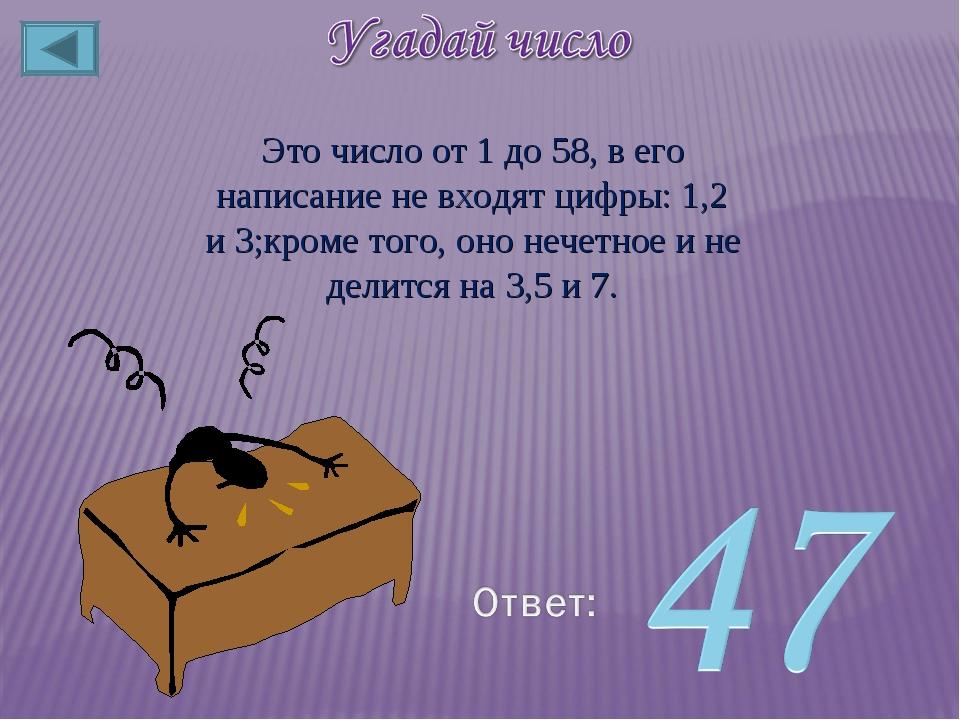 Это число от 1 до 58, в его написание не входят цифры: 1,2 и 3;кроме того, он...