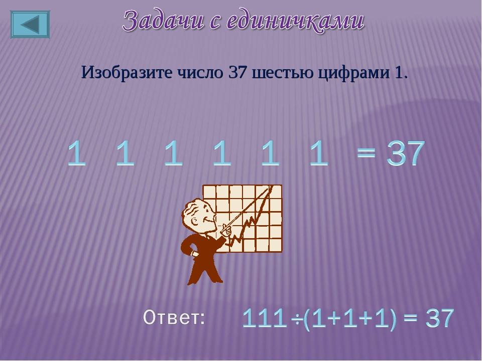 Изобразите число 37 шестью цифрами 1.