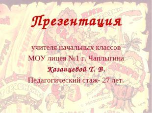 Презентация учителя начальных классов МОУ лицея №1 г. Чаплыгина Казанцевой Т.