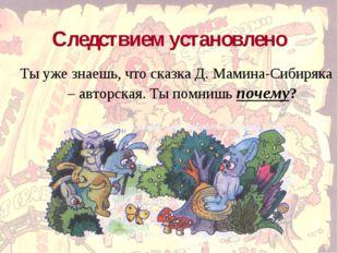 Следствием установлено Ты уже знаешь, что сказка Д. Мамина-Сибиряка – авторск