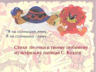 Стихи песенки к твоему любимому мультфильму написал С. Козлов