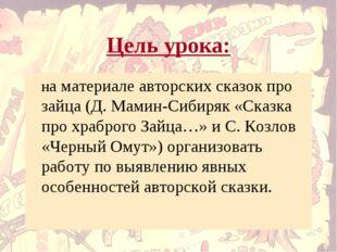 Цель урока: на материале авторских сказок про зайца (Д. Мамин-Сибиряк «Сказк