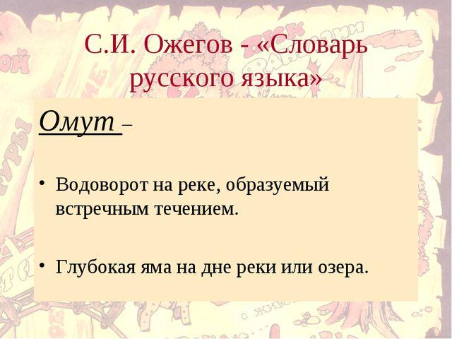С.И. Ожегов - «Словарь русского языка» Омут – Водоворот на реке, образуемый в...