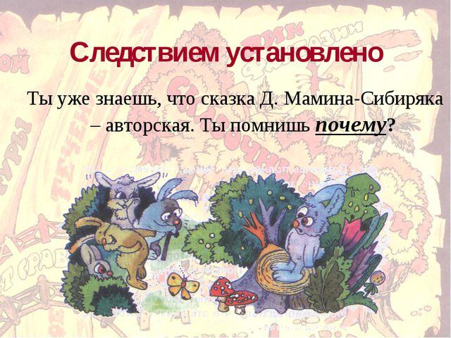 Следствием установлено Ты уже знаешь, что сказка Д. Мамина-Сибиряка – авторск...