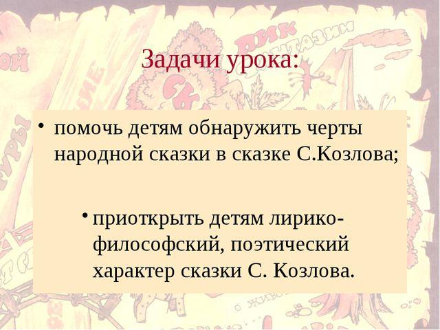 Задачи урока: помочь детям обнаружить черты народной сказки в сказке С.Козлов...
