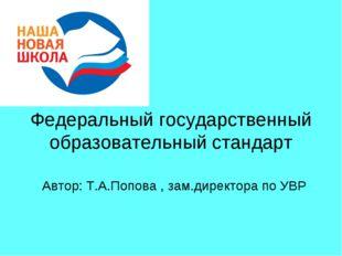 Федеральный государственный образовательный стандарт Автор: Т.А.Попова , зам
